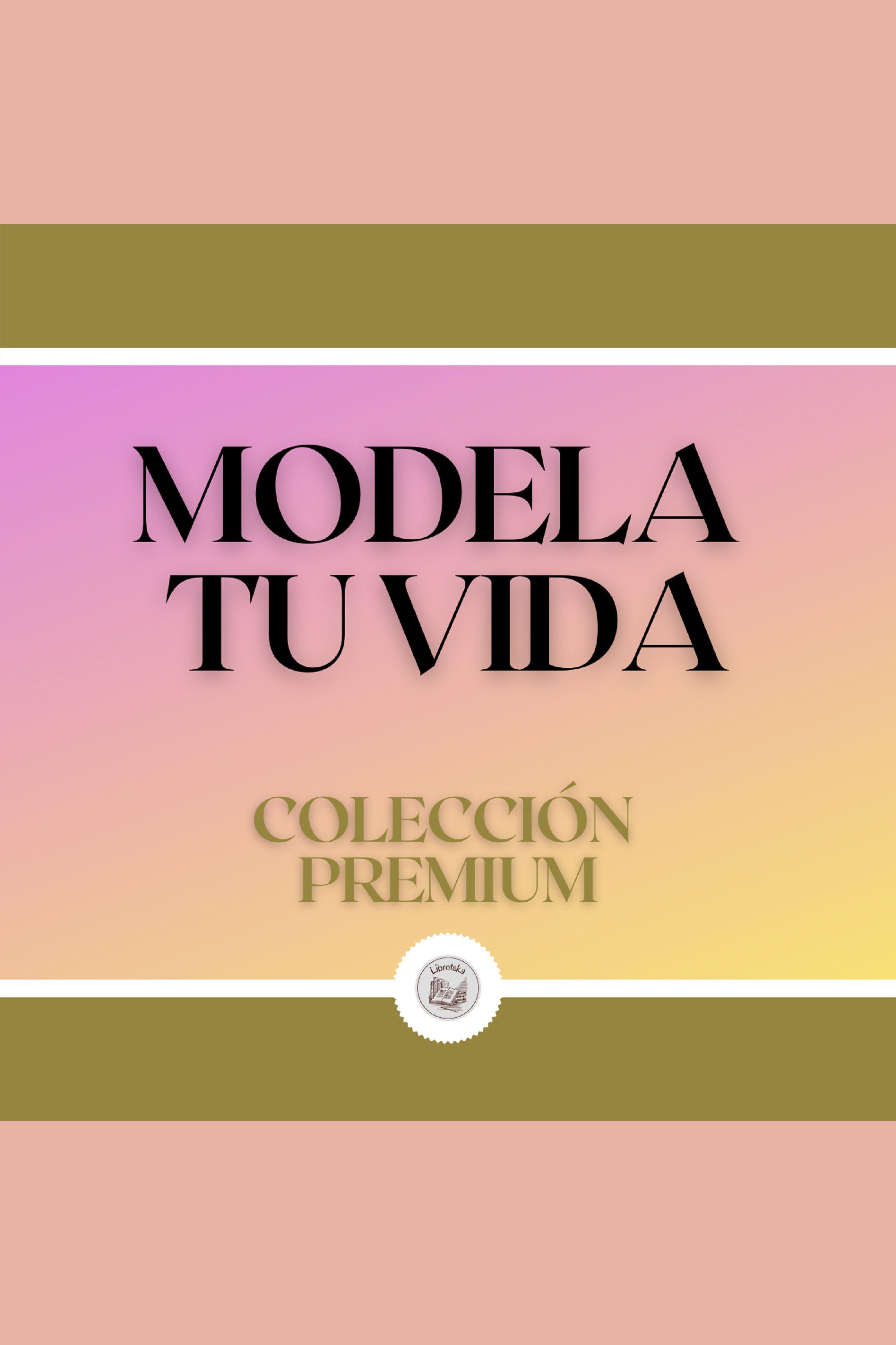 Esta es la portada del audiolibro Modela tu Vida: Colección Premium (3 Libros)
