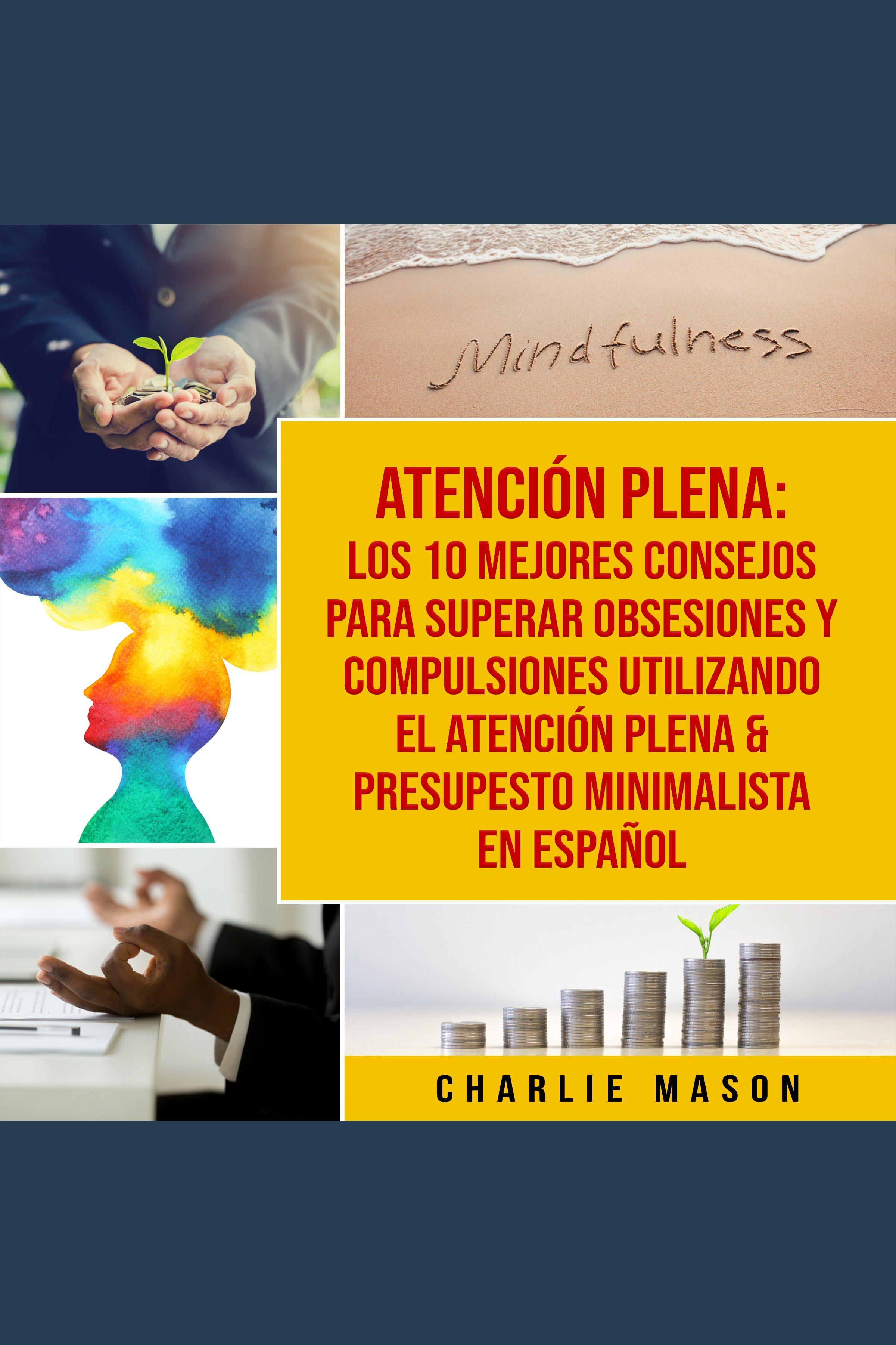 Esta es la portada del audiolibro Atención plena: Los 10 mejores consejos para superar obsesiones y compulsiones utilizando el Atención Plena & Presupesto Minimalista En Español