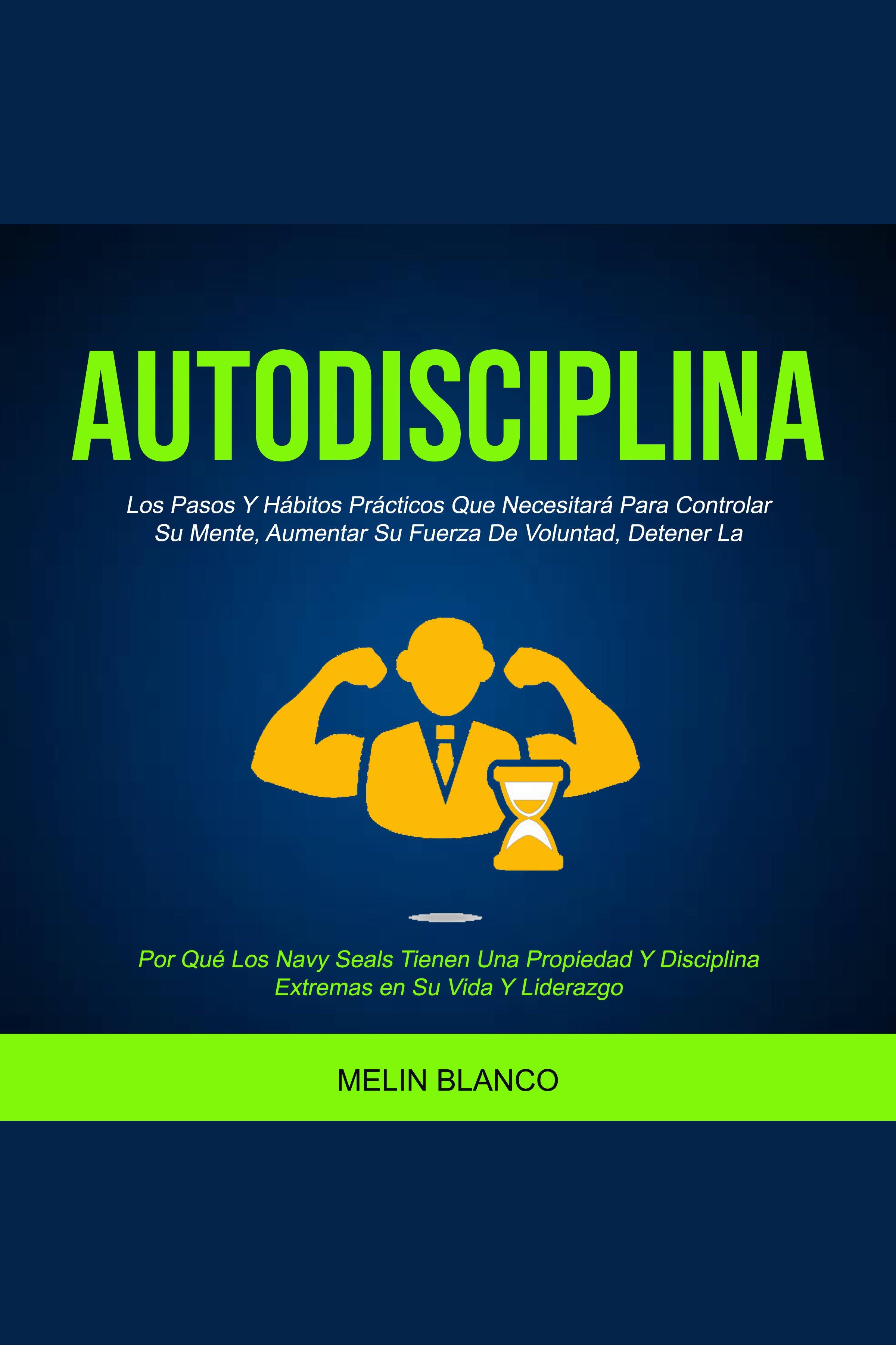 Esta es la portada del audiolibro Autodisciplina: Los Pasos Y Hábitos Prácticos Que Necesitará Para Controlar Su Mente, Aumentar Su Fuerza De Voluntad, Detener La (Por Qué Los Navy Seals Tienen Una Propiedad Y Disciplina Extremas en Su Vida Y Liderazgo)