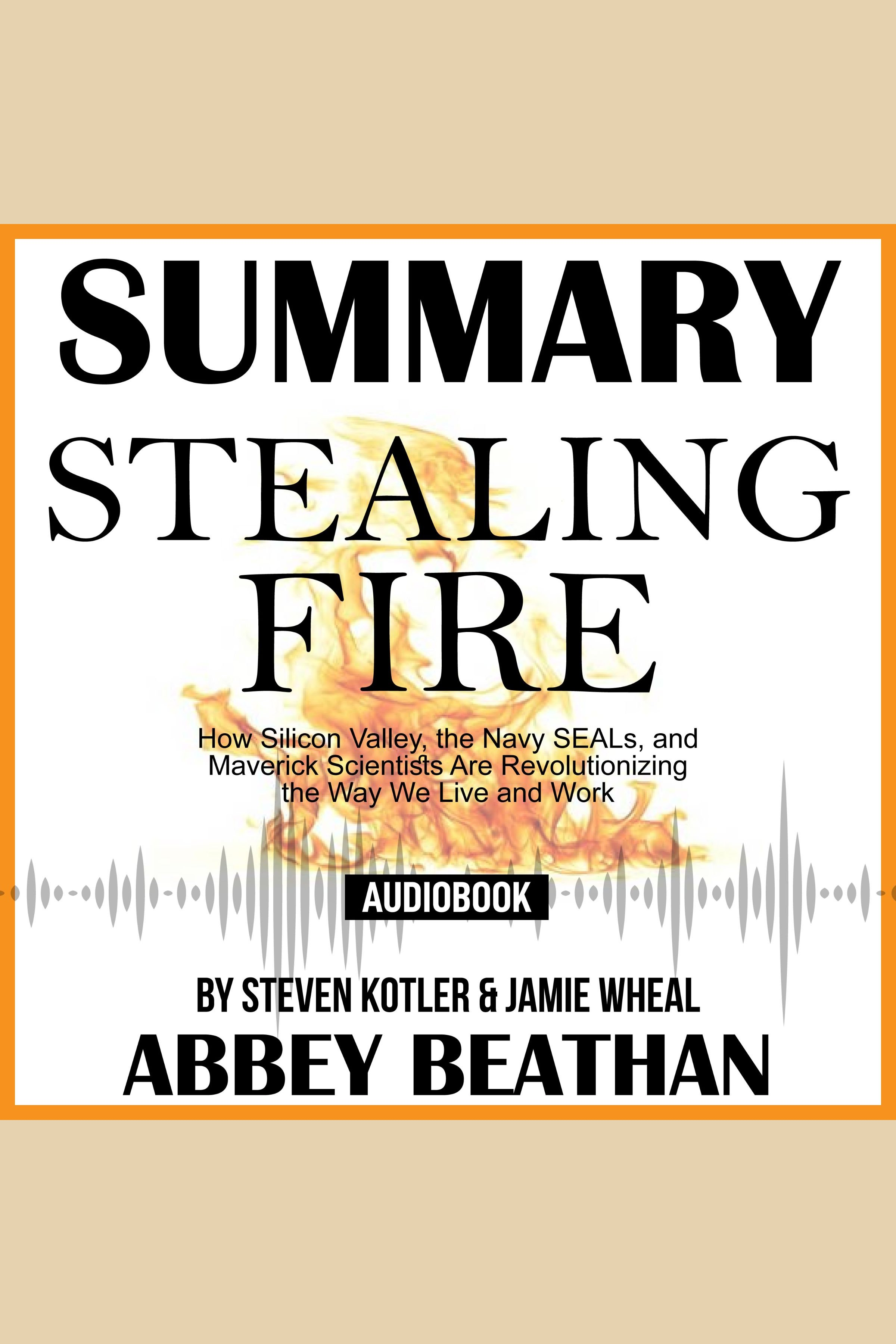 Esta es la portada del audiolibro Summary of Stealing Fire: How Silicon Valley, the Navy SEALs, and Maverick Scientists Are Revolutionizing the Way We Live and Work by Steven Kotler & Jamie Wheal