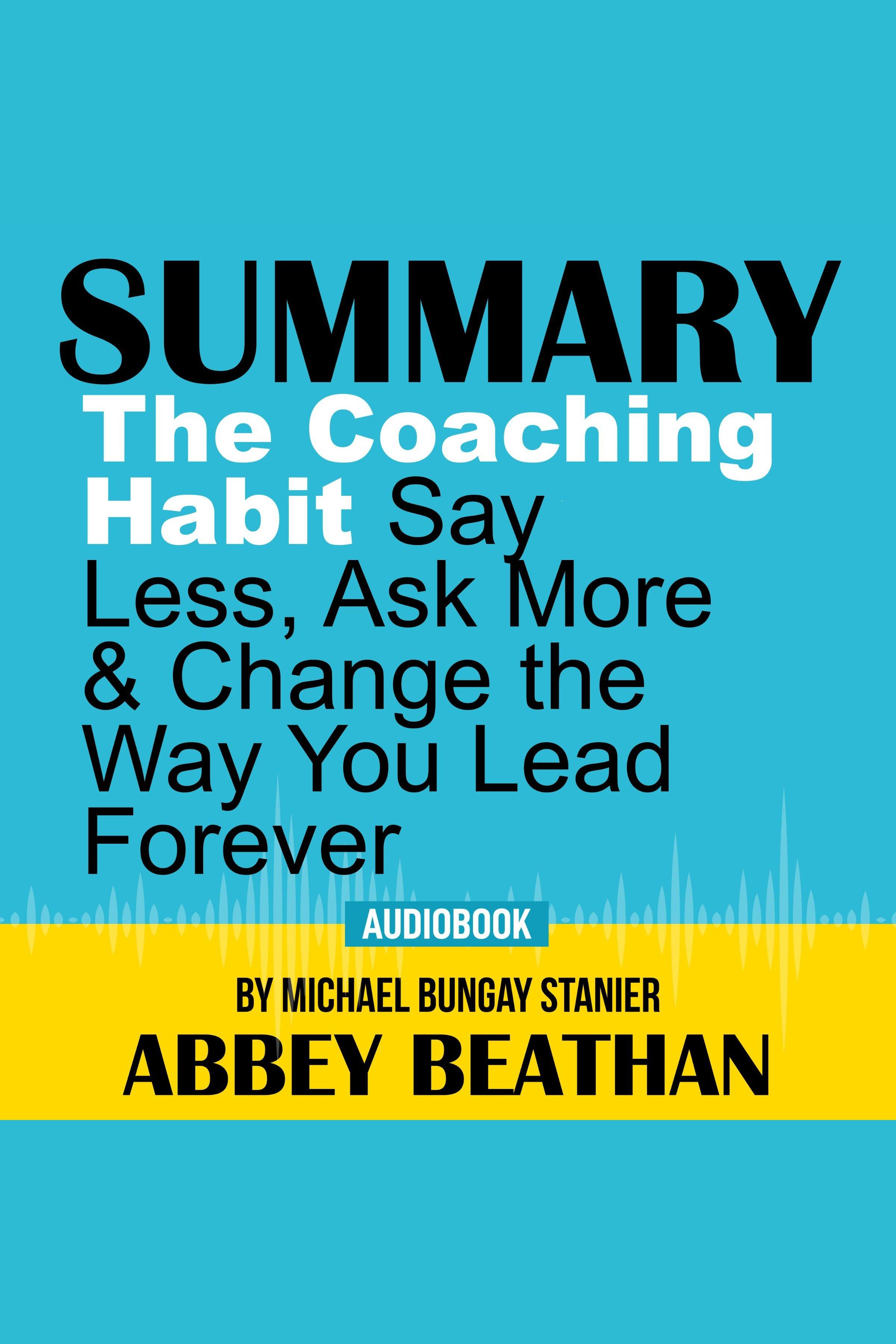 Esta es la portada del audiolibro Summary of The Coaching Habit: Say Less, Ask More & Change the Way You Lead Forever by Michael Bungay Stanier