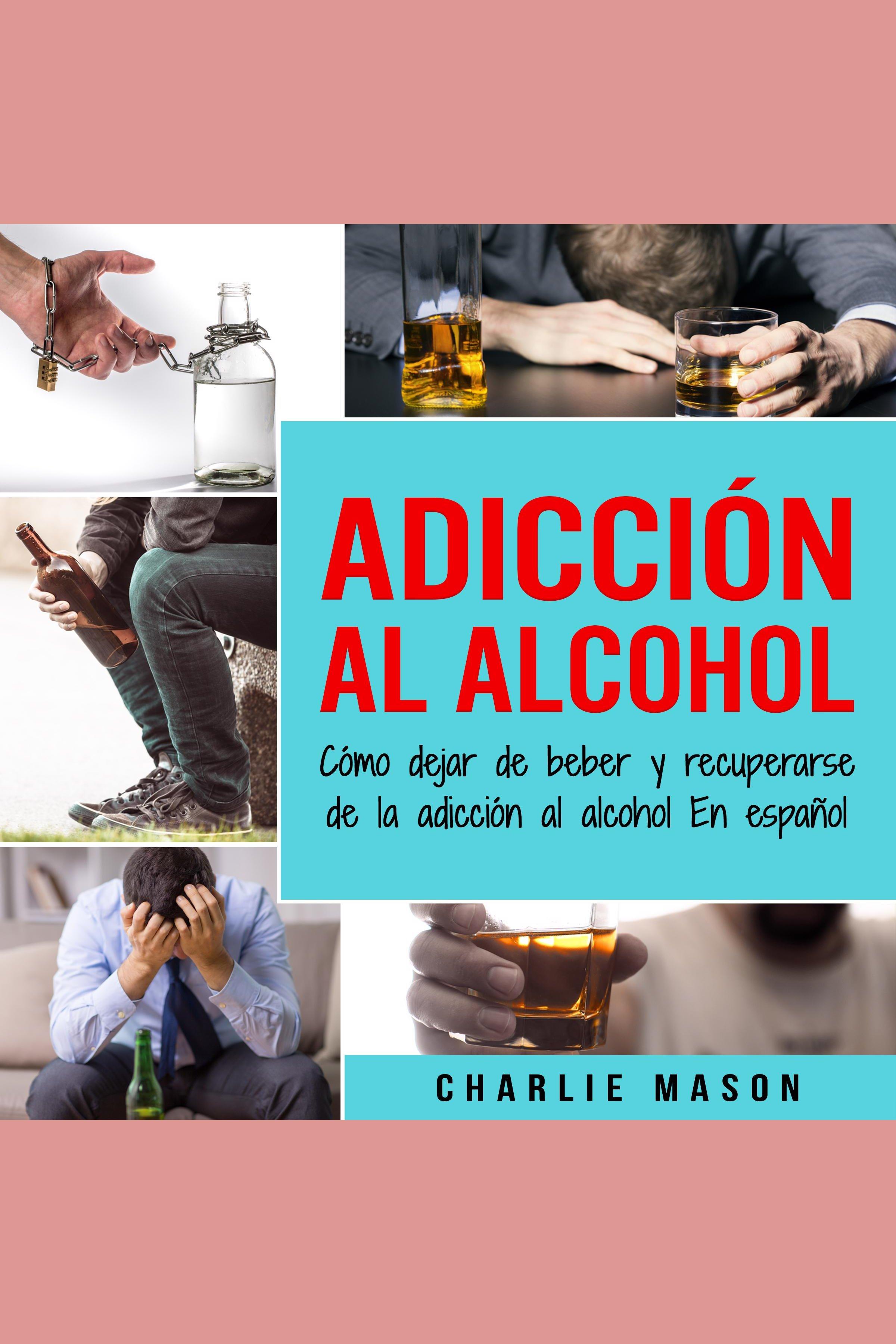 Esta es la portada del audiolibro Adicción Al Alcohol: Cómo Dejar De Beber Y Recuperarse De La Adicción Al Alcohol En Español (Spanish)